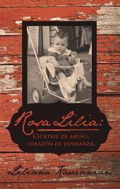 Rosa Lilia: Cicatriz de abuso, corazón de esperanza.: Una historia verdadera de extremo abuso infantil