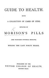Guide to Health. Being a collection of cases of cure effected by Morison's Pills ... during the last forty years
