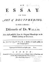 An Essay on the Art of Decyphering: In which is Inserted a Discourse of Dr. Wallis. Now First Publish'd from His Original Manuscript in the Publick Library at Oxford