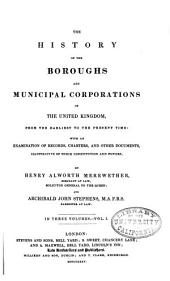 The History of the Boroughs and Municipal Corporations of the United Kingdom: From the Earlist to the Present Time: with an Examination of Records, Charters, and Other Documents, Illustrative of Their Constitution and Powers, Volume 1