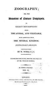 Zoography: or, The beauties of nature displayed. In select descriptions from the animal, and vegetable, with additions from the mineral kingdom. Systematical arranged, Volume 2