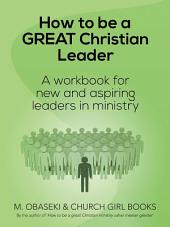 How to Be a Great Christian Leader: A Workbook for New and Aspiring Leaders in Ministry