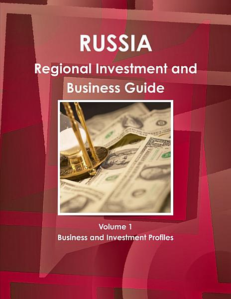 Russia Regional Investment and Business Guide Volume 1 Business and Investment Profiles