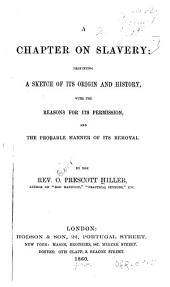 A chapter on slavery: presenting a sketch of its origin and history, with the reasons for its permission, and the probable manner of its removal