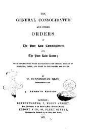 The General Consolidated and Other Orders of the Poor Law Commissioners and the Poor Law Board: With Explanatory Notes Elucidating the Orders, Tables of Statutes, Cases, and Index to the Orders and Notes