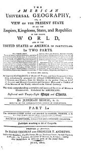 The American Universal Geography: Or, A View of the Present State of All the Empires, Kingdoms, States, and Republics in the Known World, and of the United States in Particular. In Two Parts ...