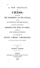 A new treatise on chess: containing the rudiments of the science, with an analysis of the best methods of playing the different openings and ends of games, including many original positions, and a selection of fifty chess problems never before printed in this country