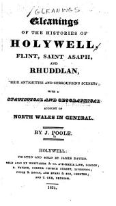 Gleanings of the Histories of Holywell, Flint, Saint Asaph, and Rhuddlan: Their Antiquities and Surrounding Scenery, with a Statistical and Geographical Account of North Wales in General