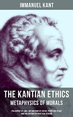 THE KANTIAN ETHICS  Metaphysics of Morals   Philosophy of Law   The Doctrine of Virtue  Perpetual Peace and The Critique of Practical Reason