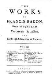 Francisci Baconi Baronis de Verulamio ... Opera Omnia Quatuor Voluminibus Comprehensa: Containing, I. His Natural history. II. Physiological and medical remains. III. The new Atlantis. IV. His Apothegms. V. Essays. VI. Colours of good and evil. VII. History of the reign of Henry VII. VIII. History of Henry VIII. IX. Beginning of the history of Great Britain. X. Of a war with Spain. XI. Of an holy war. XII. The history of the office of alienations. XIII. Advice to the Duke of Buckingham, Sir George Villiers