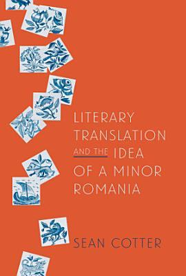 Literary Translation and the Idea of a Minor Romania PDF