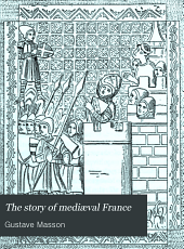 The Story of Mediæval France: From the Reign of Hugues Capet to the Beginning of the Sixteenth Century