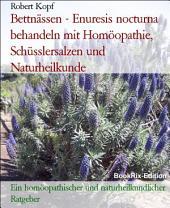 Bettnässen - Enuresis nocturna behandeln mit Homöopathie, Schüsslersalzen (Biochemie) und Naturheilkunde: Ein homöopathischer, biochemischer und naturheilkundlicher Ratgeber