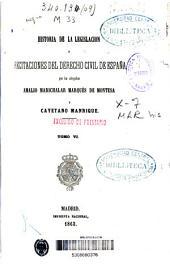 Historia de la legislación y recitaciones del derecho civil de España: Volumen 6