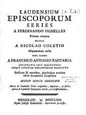 Laudensium episcoporum series a Ferdinando Ughellio primum contexta deinde a Nicolao Coletio aliquantulum aucta, nunc tandem a Francisco Antonio Zaccariae restituta & emendata... locupletata. Accedit duplex dissertatio...