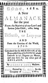 Rose, 1680: A New Almanack for the Year from the Nativity of Our Lord and Saviour Jesus Christ, 1680. Being the Bissextile, Or Leap-year and from the Creation of the World, 5700. Calculated for the Meridian of the Honourable City of London, Whose Latitude is 51. Degrees 32 Minuts, and May Serve for Any Other Part of England. By George Rose Mathem
