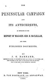 The Peninsular Campaign and Its Antecedents: As Developed by the Report of Maj.-Gen. Geo. B. McClellan, and Other Published Documents