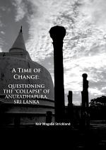 """A Time of Change: Questioning the """"Collapse"""" of Anuradhapura, Sri Lanka"""
