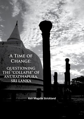 A Time of Change  Questioning the    Collapse    of Anuradhapura  Sri Lanka