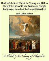 Hurlbut's Life of Christ for Young and Old: A Complete Life of Christ Written in Simple Language, Based on the Gospel Narrative