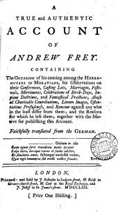 A true and authentic account of Andrew Frey. Containing the occasion of his coming among the ... Moravians [&c.]. Transl: Volume 8