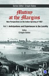 Mutiny at the Margins: New Perspectives on the Indian Uprising of 1857: Volume I: Anticipations and Experiences in the Locality