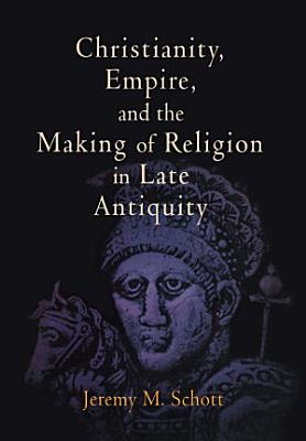 Christianity  Empire  and the Making of Religion in Late Antiquity PDF