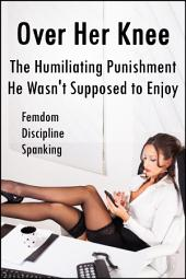 Over Her Knee: The Humiliating Punishment He Wasn't Supposed to Enjoy (Femdom, Discipline, Spanking)