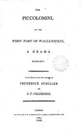 The Piccolomini, Or the First Part of Wallenstein, a Drama in Five Acts. Translated from the German of Frederick Schiller by S. T. Coleridge