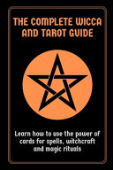 The Complete Wicca and Tarot Guide: Learn how to Use the Power of Cards for Spells, Witchcraft and Magic Rituals
