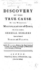 Discovery of the true cause of the wonderful multiplication of Corn, with some general remarks upon the nature of trees and plants
