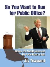 So You Want to Run for Public Office?: Things You Should Know and Do if You Want to Win