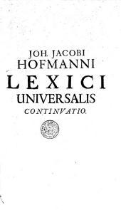 Lexici universalis historico-geographico-chronologico-poetico-philologici continuatio... opera et studio Joh. Jacobi Hofmanni,...