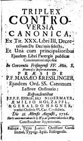 Triplex controversia canonica, ex tit. XXX. libri III. decretalium de decimis selecta, et una cum principalioribus eiusdem libri parergis