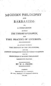 Modern Philosophy and Barbarism: or, a comparison between the theory of Godwin, and the practice of Lycurgus. An attempt to prove the identity of the two Systems, and the injurious consequences which must result to Mankind from the principles of modern philosophy carried into practice