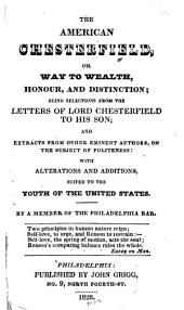 The American Chesterfield: Or, Way to Wealth, Honour, and Distinction; Being Selections from the Letters of Lord Chesterfield to His Son; and Extracts from Other Eminent Authors, on the Subject of Politeness; with Alterations and Additions, Suited to the Youth of the United States