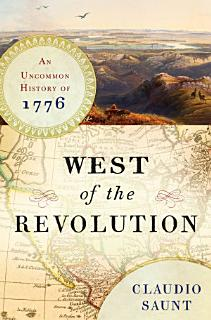 West of the Revolution  An Uncommon History of 1776 Book