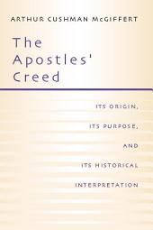 The Apostles' Creed: Its Origin, Its Purpose, and Its Historcal Interpretation