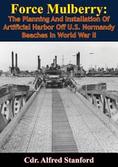 Force Mulberry:: The Planning And Installation Of Artificial Harbor Off U.S. Normandy Beaches In World War II [Illustrated Edition]