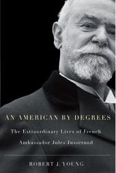 American By Degrees: The Extraordinary Lives of French Ambassador Jules Jusserand