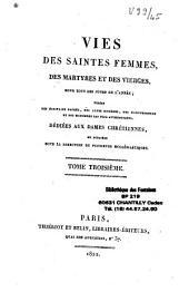 Vies des saintes femmes, des martyres et des vierges, pour tous les jours de l'année, tirées des écrivains sacrés.. dédiées aux Dames chrétiennes et publiées sous la direction de plusieurs écclésiastiques