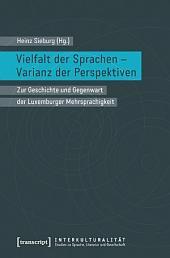 Vielfalt der Sprachen - Varianz der Perspektiven: Zur Geschichte und Gegenwart der Luxemburger Mehrsprachigkeit