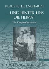 ... und hinter uns die Heimat: Ein Ostpreußenroman