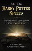 All 256 Harry Potter Spells   the Unofficial Spell Book of Magic Containing All Curses  Charms  Jinxes and Hexes to Become the Ultimate Wizard Or Witch