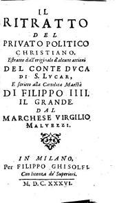 Il ritratto del privato politico christiano: estratto dall'originale d'alcune attioni del conte duca di S. Lucar, e scritto alla cattolica maestà di Filippo IIII. Il Grande