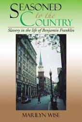 Seasoned to the Country: Slavery in the life of Benjamin Franklin: Slavery in the life of Benjamin Franklin