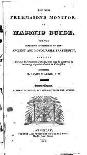 The New Free-mason's Monitor: Or, Masonic Guide. For the Direction of Members of that Ancient and Honourable Fraternity, as Well as for the Information of Those, who May be Desirous of Becoming Acquainted with Its Principles