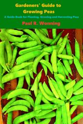 Gardeners' Guide to Growing Peas: A Guide Book for Planting, Growing and Harvesting Peas
