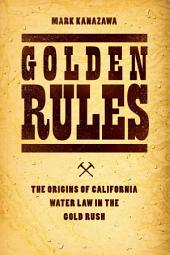 Golden Rules: The Origins of California Water Law in the Gold Rush