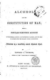Alcohol and the Constitution of Man: Being a Popular Scientific Account of the Chemical History and Properties of Alcohol, and Its Leading Effects Upon the Healthy Human Constitution ...